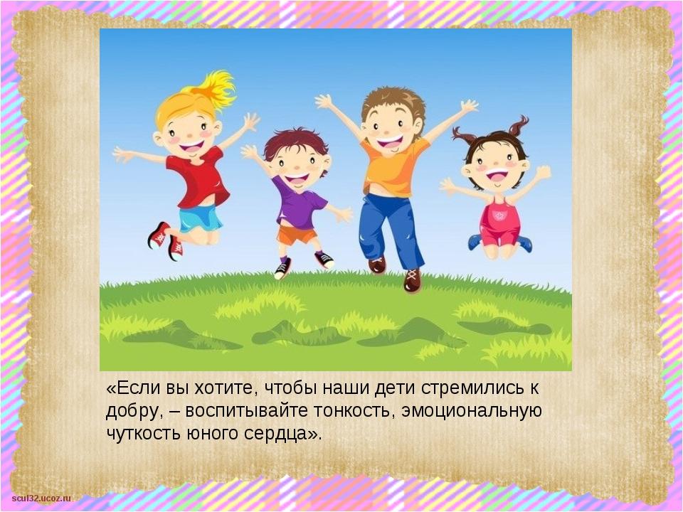 «Если вы хотите, чтобы наши дети стремились к добру, – воспитывайте тонкость,...