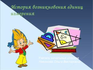 История возникновения единиц измерения Учитель начальных классов Никонова Оль