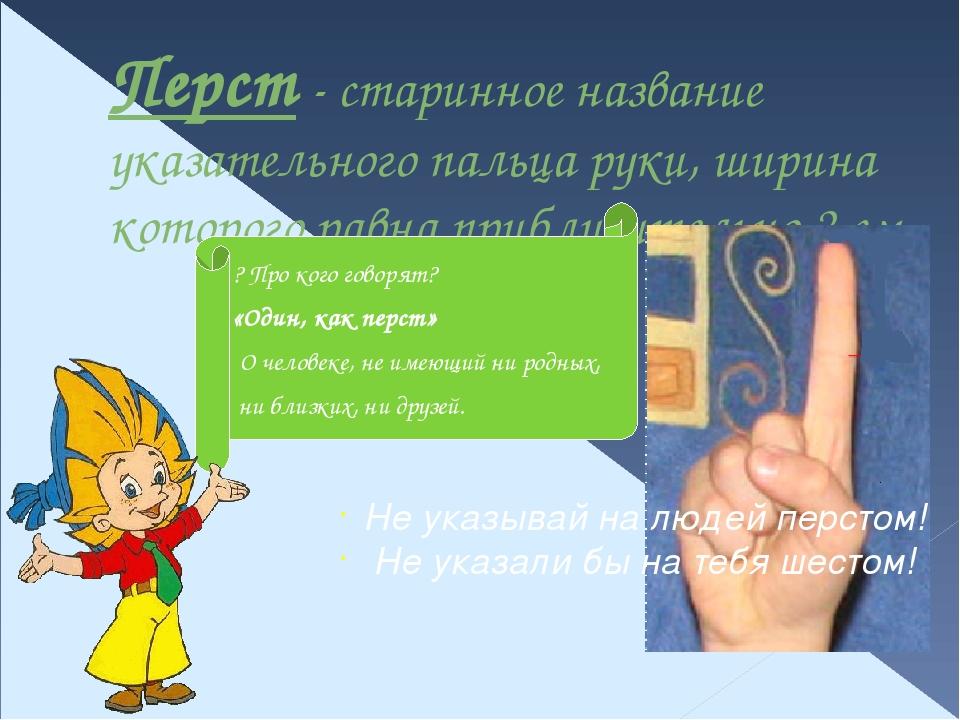 Перст - старинное название указательного пальца руки, ширина которого равна п...