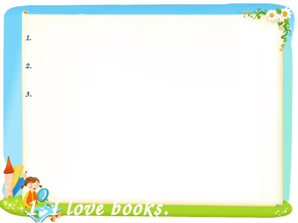 Я люблю книги. Я люблю читать. Я хотел бы прочитать эту книгу....
