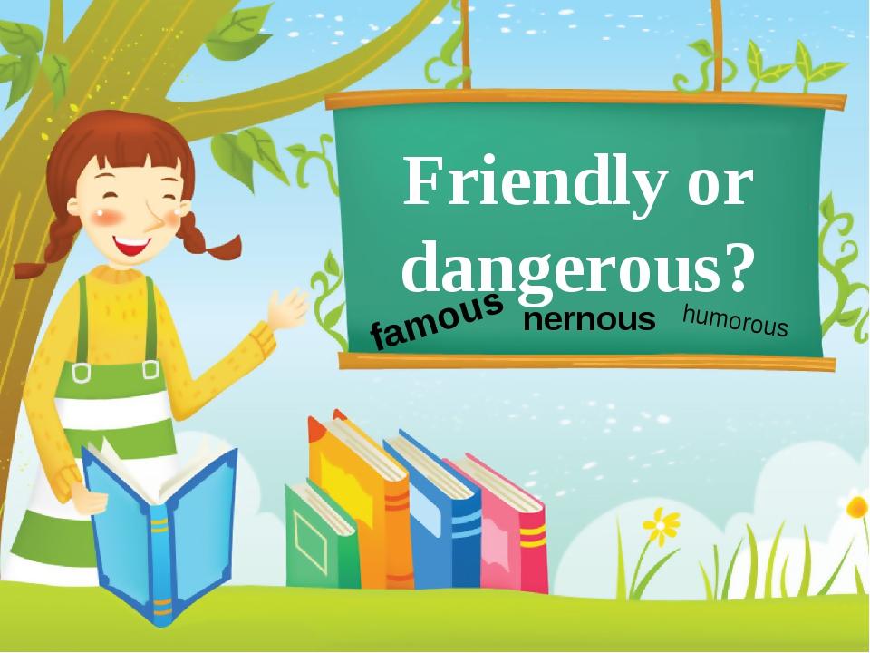 Friendly or dangerous? famous nernous humorous