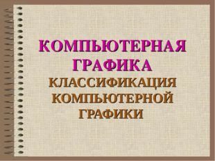 КОМПЬЮТЕРНАЯ ГРАФИКА КЛАССИФИКАЦИЯ КОМПЬЮТЕРНОЙ ГРАФИКИ