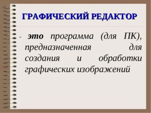 ГРАФИЧЕСКИЙ РЕДАКТОР - это программа (для ПК), предназначенная для создания и