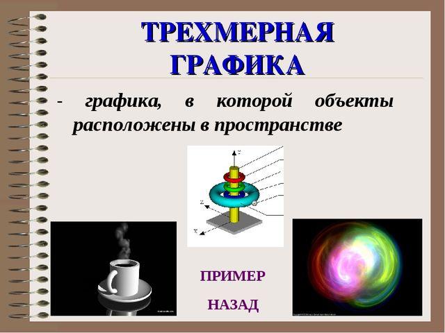 ТРЕХМЕРНАЯ ГРАФИКА - графика, в которой объекты расположены в пространстве НА...