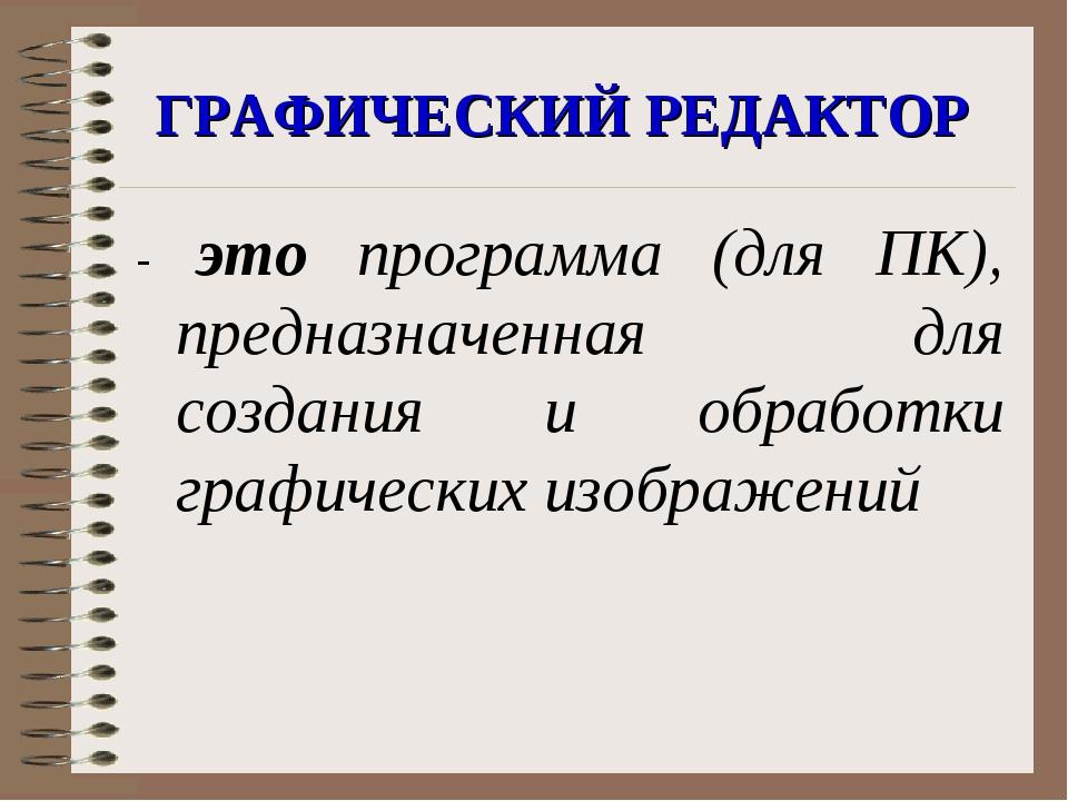 ГРАФИЧЕСКИЙ РЕДАКТОР - это программа (для ПК), предназначенная для создания и...