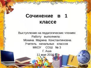Сочинение в 1 классе Выступление на педагогических чтениях Работу выполнила :