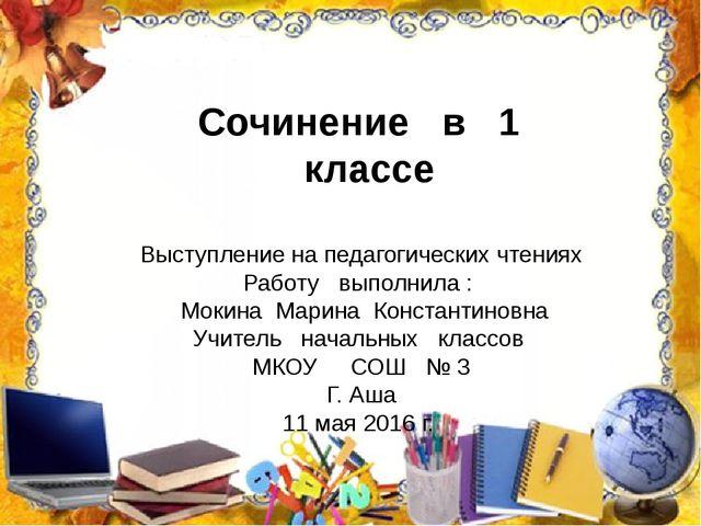 Сочинение в 1 классе Выступление на педагогических чтениях Работу выполнила :...