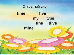 time five my type 		 fine dive 	 mine 						 Открытый слог