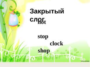 not stop clock shop Закрытый слог