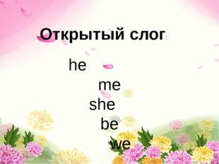 he me she be we Открытый слог: