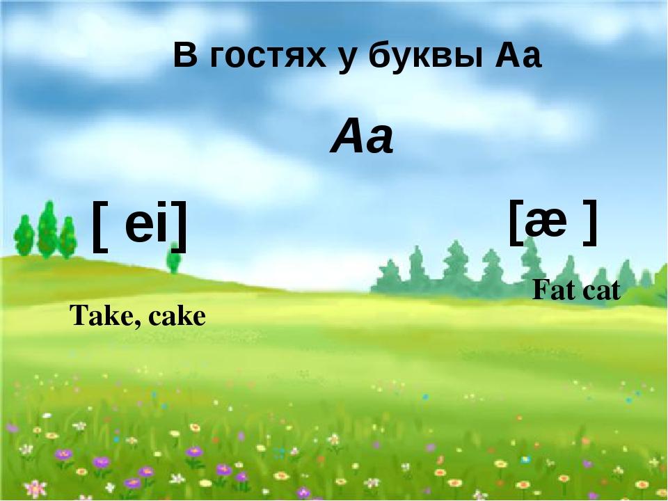 В гостях у буквы Аа Аа [ ei] [æ ] Take, cake Fat cat
