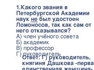 1.Какого звания в Петербургской Академии наук не был удостоен Ломоносов, так