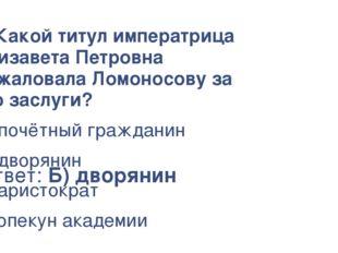 Ответ: Б) дворянин 4. Какой титул императрица Елизавета Петровна пожаловала Л