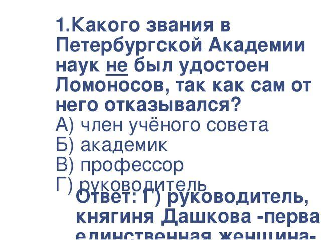 1.Какого звания в Петербургской Академии наук не был удостоен Ломоносов, так...