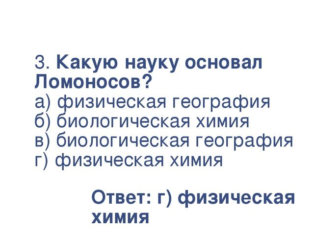 3. Какую науку основал Ломоносов? а) физическая география б) биологическая хи...