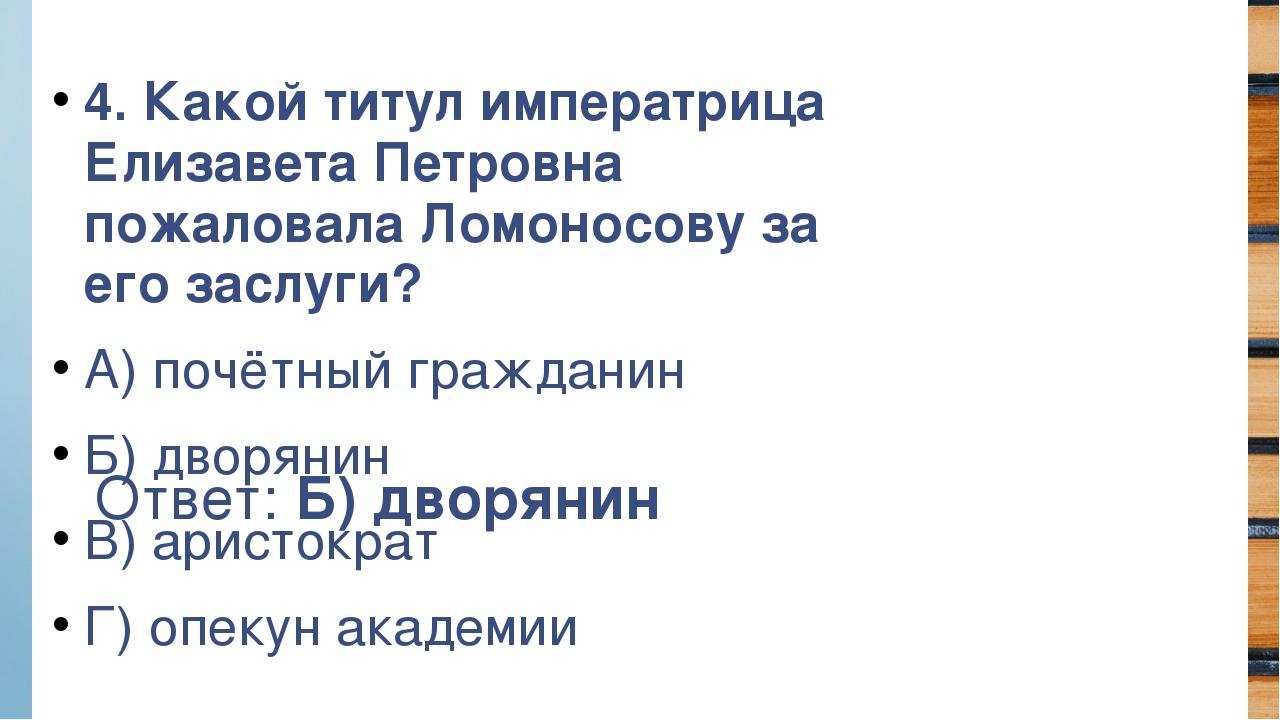 Ответ: Б) дворянин 4. Какой титул императрица Елизавета Петровна пожаловала Л...