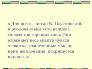 « Для всего,- писал К. Паустовский,- в русском языке есть великое множество