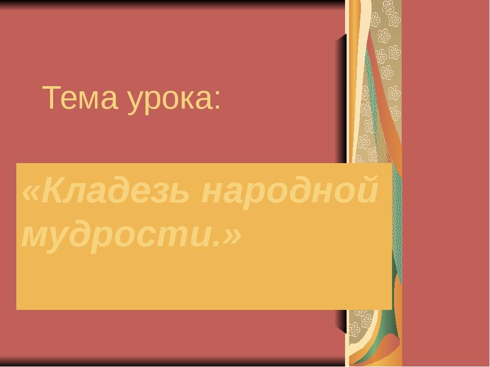 Тема урока: «Кладезь народной мудрости.»