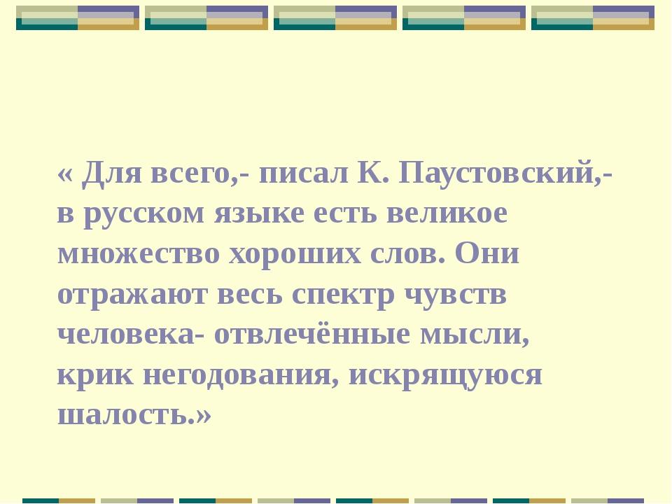 « Для всего,- писал К. Паустовский,- в русском языке есть великое множество...