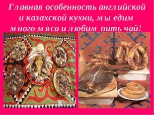 Главная особенность английской и казахской кухни, мы едим много мяса и любим