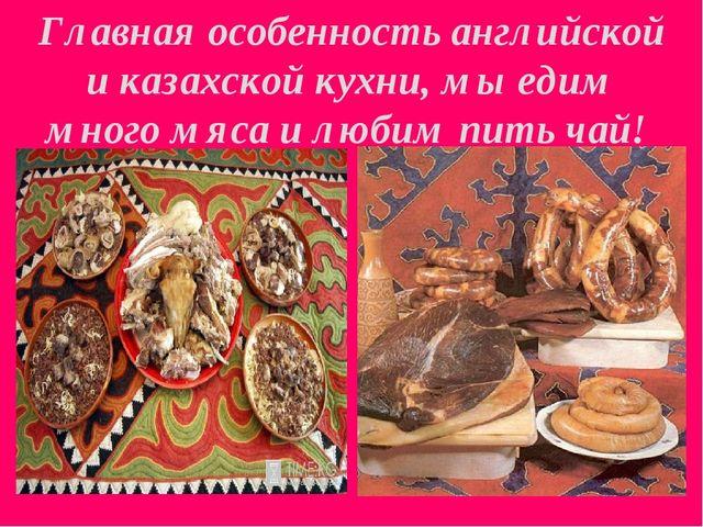 Главная особенность английской и казахской кухни, мы едим много мяса и любим...