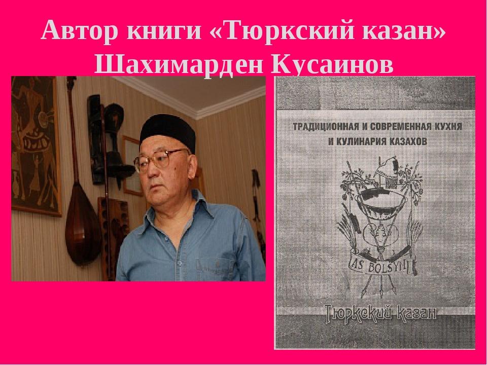 Автор книги «Тюркский казан» Шахимарден Кусаинов