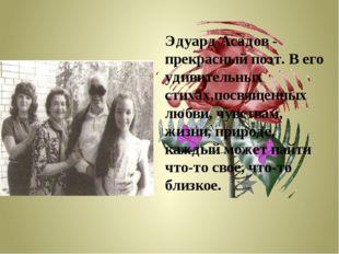 Эдуард Асадов - прекрасный поэт. В его удивительных стихах,посвященных любви,