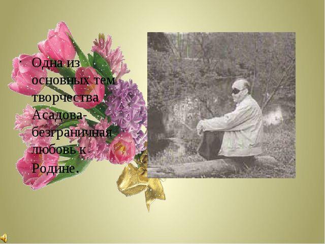 Одна из основных тем творчества Асадова-безграничная любовь к Родине.