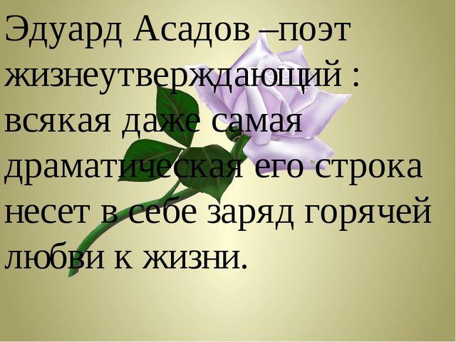 Эдуард Асадов –поэт жизнеутверждающий : всякая даже самая драматическая его с...