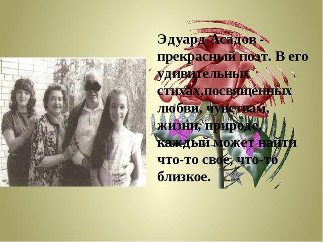 Эдуард Асадов - прекрасный поэт. В его удивительных стихах,посвященных любви,...
