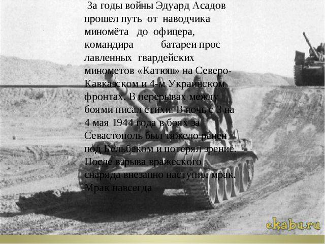 За годы войны Эдуард Асадов прошел путь от наводчика миномёта до офицера, ко...