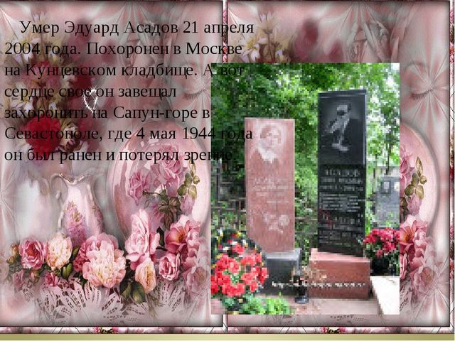 Умер Эдуард Асадов 21 апреля 2004 года. Похоронен в Москве на Кунцевском...