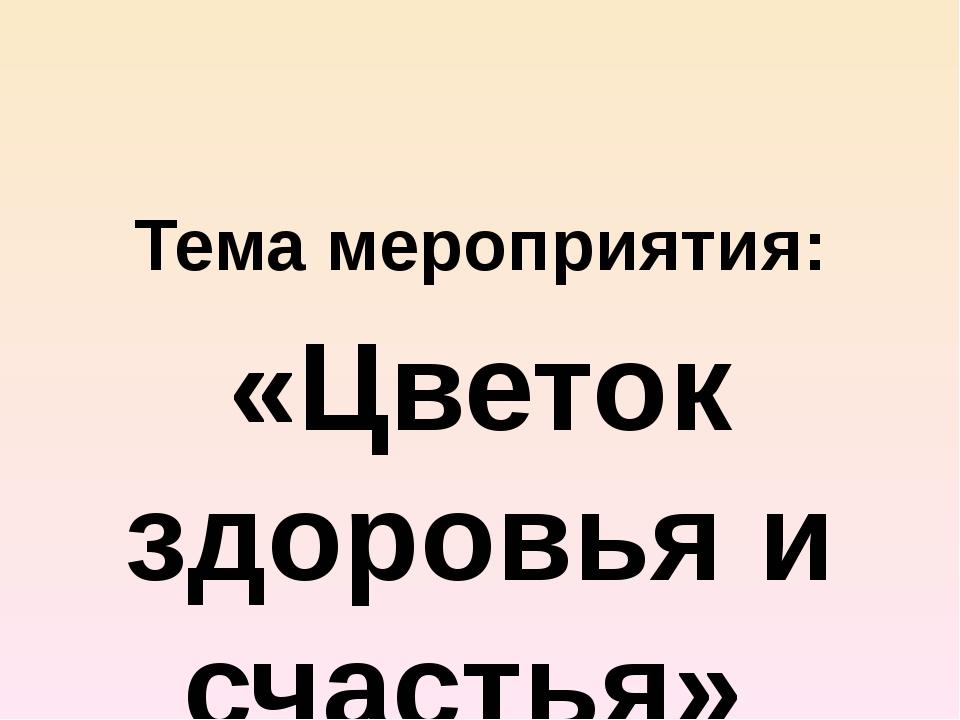 Тема мероприятия: «Цветок здоровья и счастья»