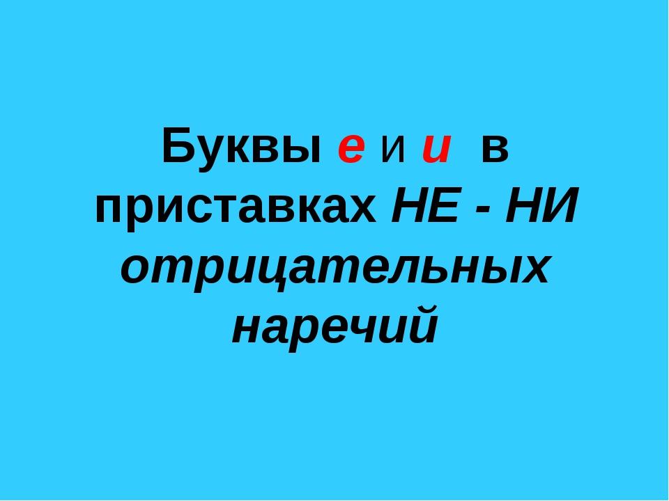 Буквы е и и в приставках НЕ - НИ отрицательных наречий