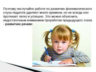 Поэтому неслучайно работе по развитию фонематического слуха педагоги уделяют