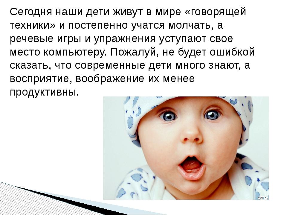 Сегодня наши дети живут в мире «говорящей техники» и постепенно учатся молчат...