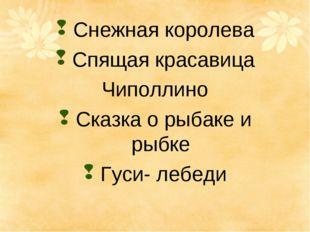 Снежная королева Спящая красавица Чиполлино Сказка о рыбаке и рыбке Гуси- ле