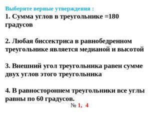 Выберите верные утверждения : 1. Сумма углов в треугольнике =180 градусов 2.