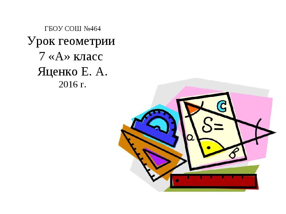 ГБОУ СОШ №464 Урок геометрии 7 «А» класс Яценко Е. А. 2016 г.