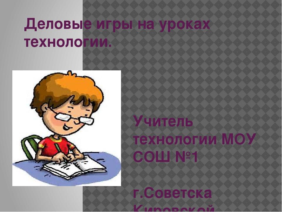 Деловые игры на уроках технологии. Учитель технологии МОУ СОШ №1 г.Советска К...