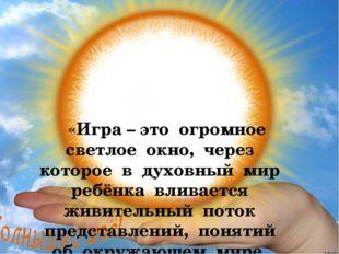 «Игра – это огромное светлое окно, через которое в духовный мир ребёнка влив