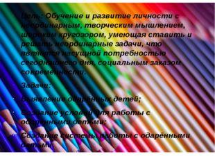 Цель: Обучение и развитие личности с неординарным, творческим мышлением, широ