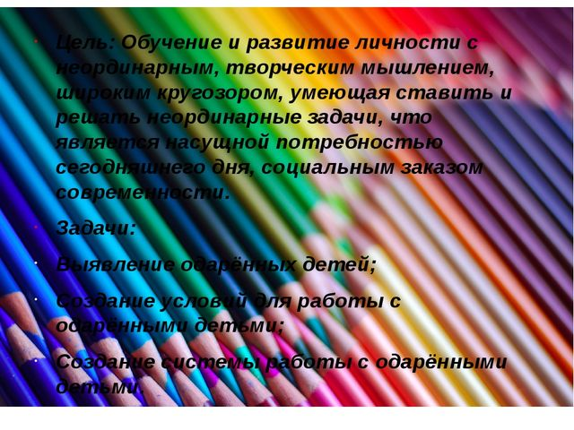 Цель: Обучение и развитие личности с неординарным, творческим мышлением, широ...