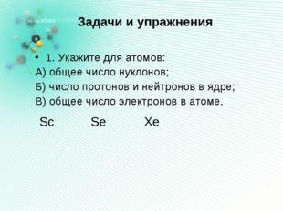 Задачи и упражнения 1. Укажите для атомов: А) общее число нуклонов; Б) число