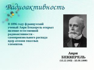 Радиоактивность В 1896 году французский ученый Анри Беккерель открыл явление