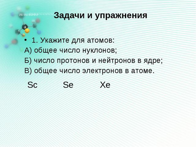 Задачи и упражнения 1. Укажите для атомов: А) общее число нуклонов; Б) число...