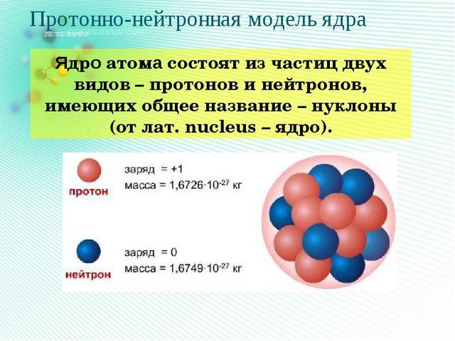 Протонно-нейтронная модель ядра Ядро атома состоят из частиц двух видов – про...