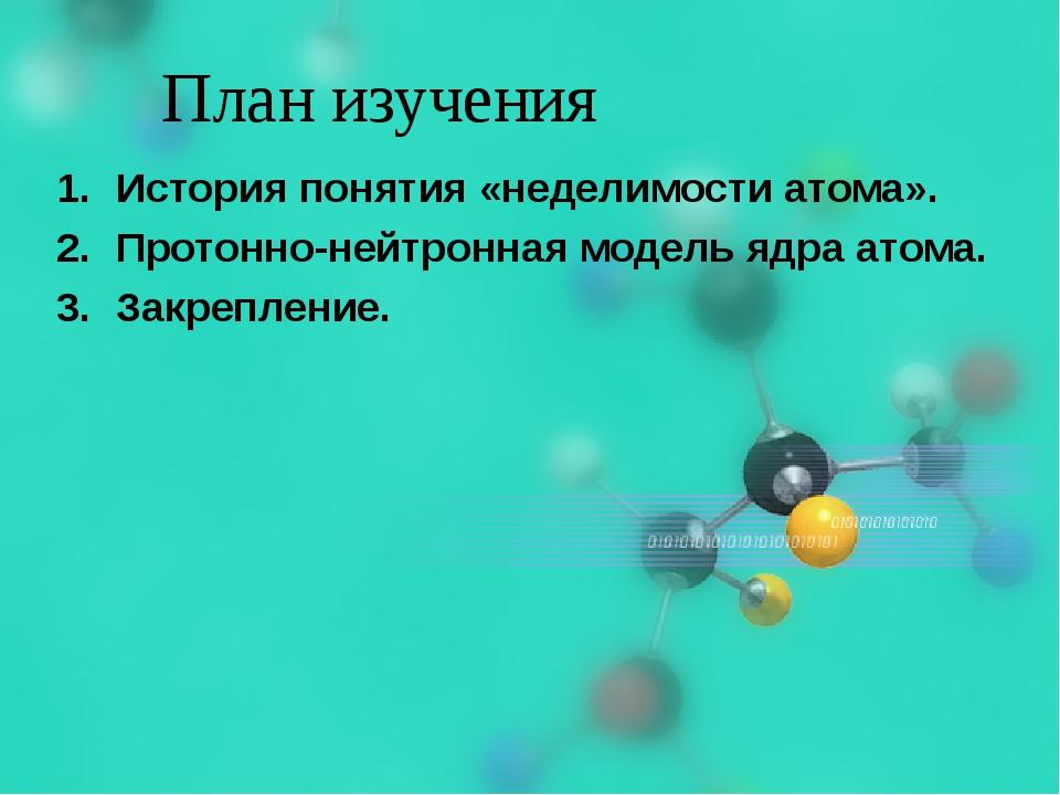План изучения История понятия «неделимости атома». Протонно-нейтронная модель...