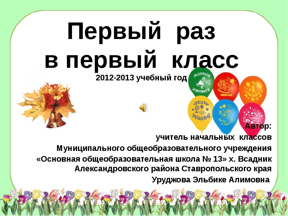 Первый раз в первый класс 2012-2013 учебный год Автор: учитель начальных кла...