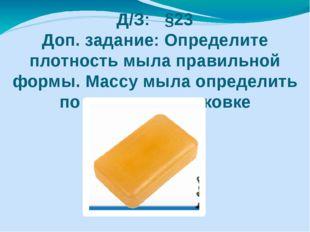 Д/З: §23 Доп. задание: Определите плотность мыла правильной формы. Массу мыла